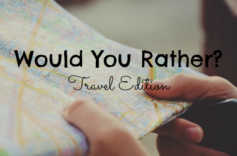 Would You Rather Travel Edition...great questions for dinner conversation